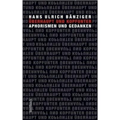 »Überhaupt und kopfunter« -  Hans Ulrich Bänziger